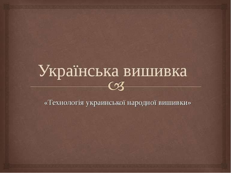 «Технологія украинської народної вишивки» Українська вишивка