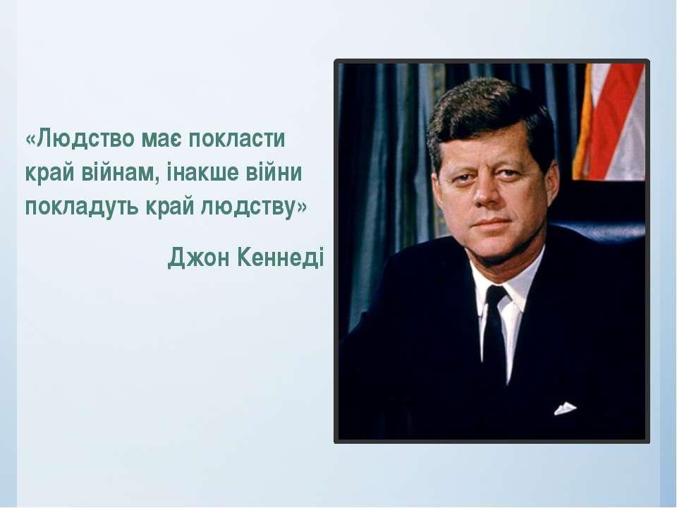 «Людство має покласти край війнам, інакше війни покладуть край людству» Джон ...
