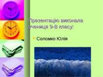 Презентацію виконала учениця 9-В класу: Соломко Юлія