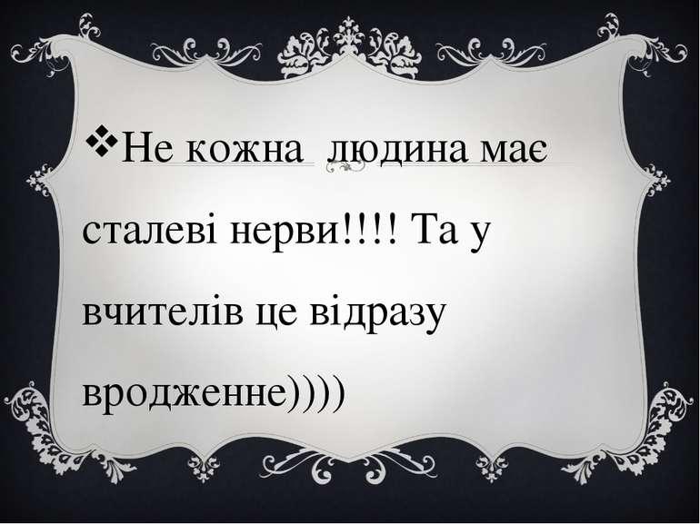 Не кожна людина має сталеві нерви!!!! Та у вчителів це відразу вродженне))))