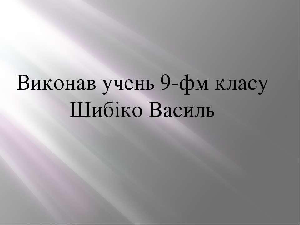 Виконав учень 9-фм класу Шибіко Василь