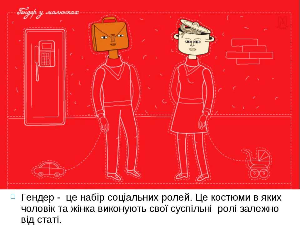 Гендер - це набір соціальних ролей. Це костюми в яких чоловік та жінка викону...
