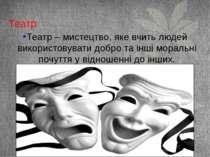 Театр Театр – мистецтво, яке вчить людей використовувати добро та інші мораль...