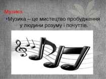 Музика Музика – це мистецтво пробудження у людини розуму і почуттів.