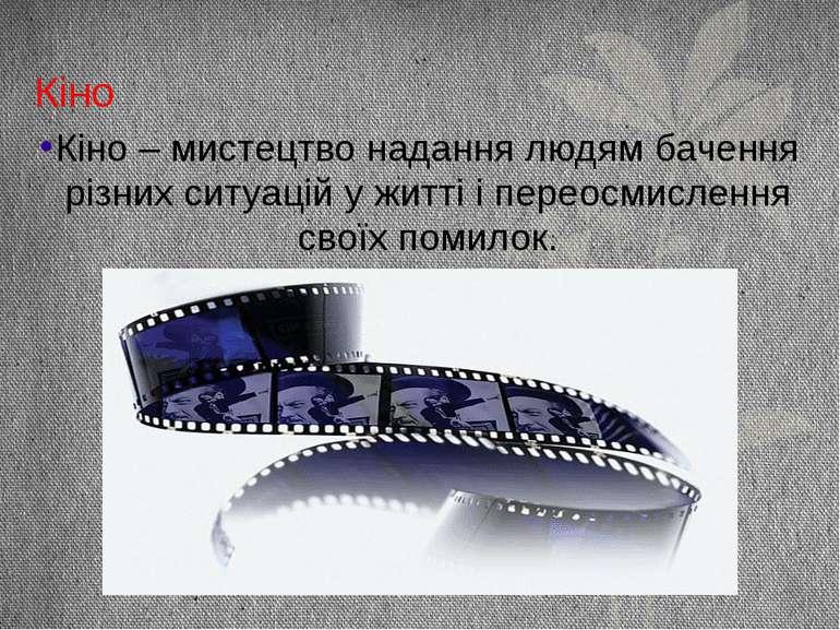 Кіно Кіно – мистецтво надання людям бачення різних ситуацій у житті і переосм...