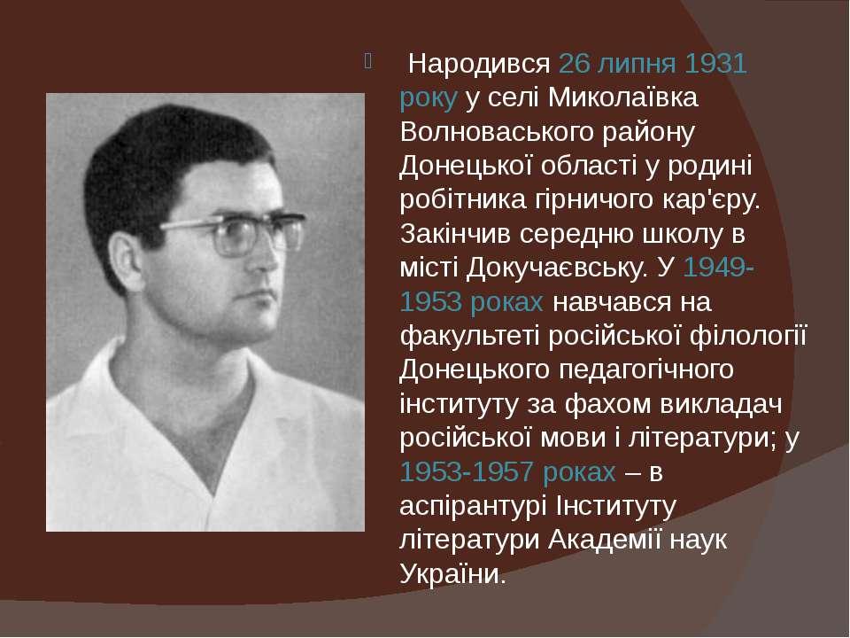 Народився 26 липня 1931 року у селі Миколаївка Волноваського району Донецько...