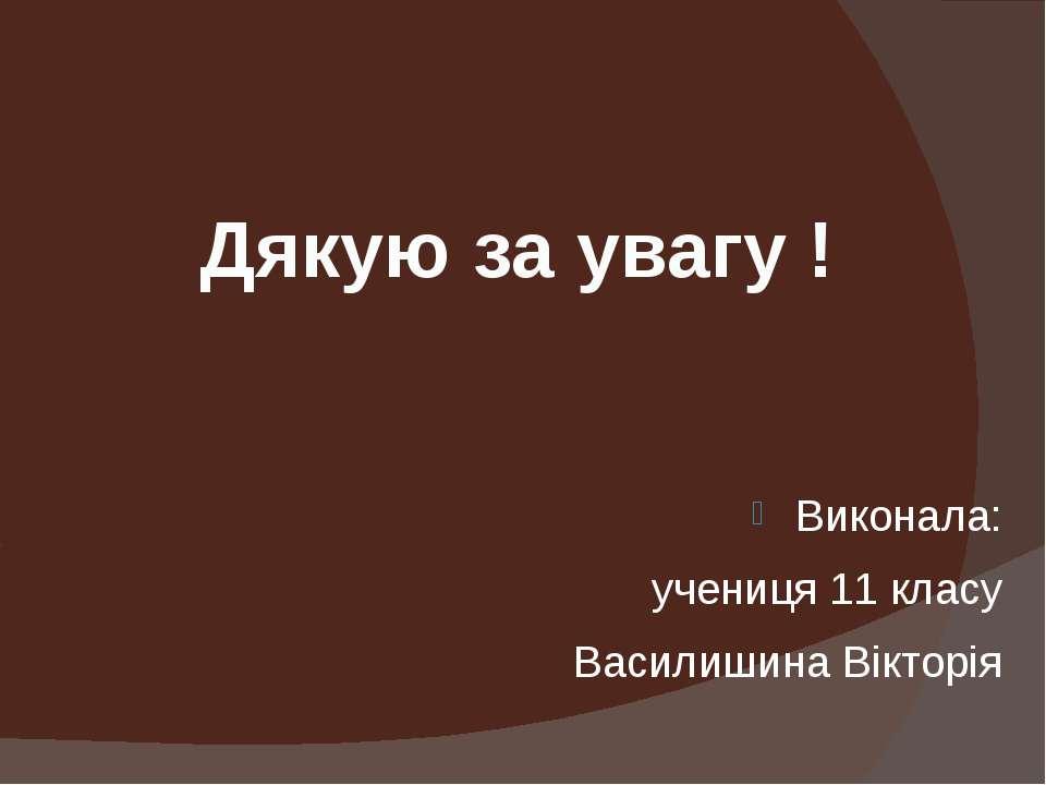 Дякую за увагу ! Виконала: учениця 11 класу Василишина Вікторія