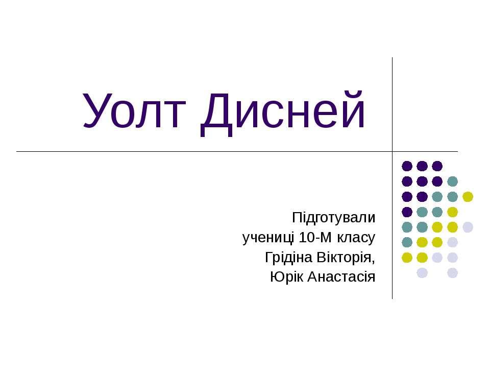 Уолт Дисней Підготували учениці 10-М класу Грідіна Вікторія, Юрік Анастасія