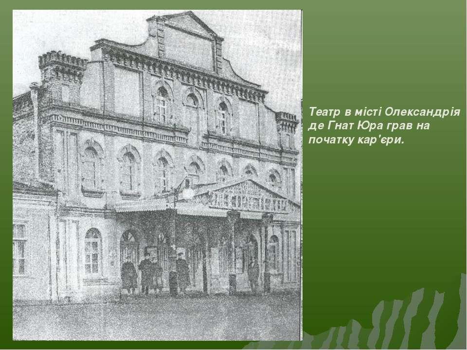 Театр в місті Олександрія де Гнат Юра грав на початку кар'єри.