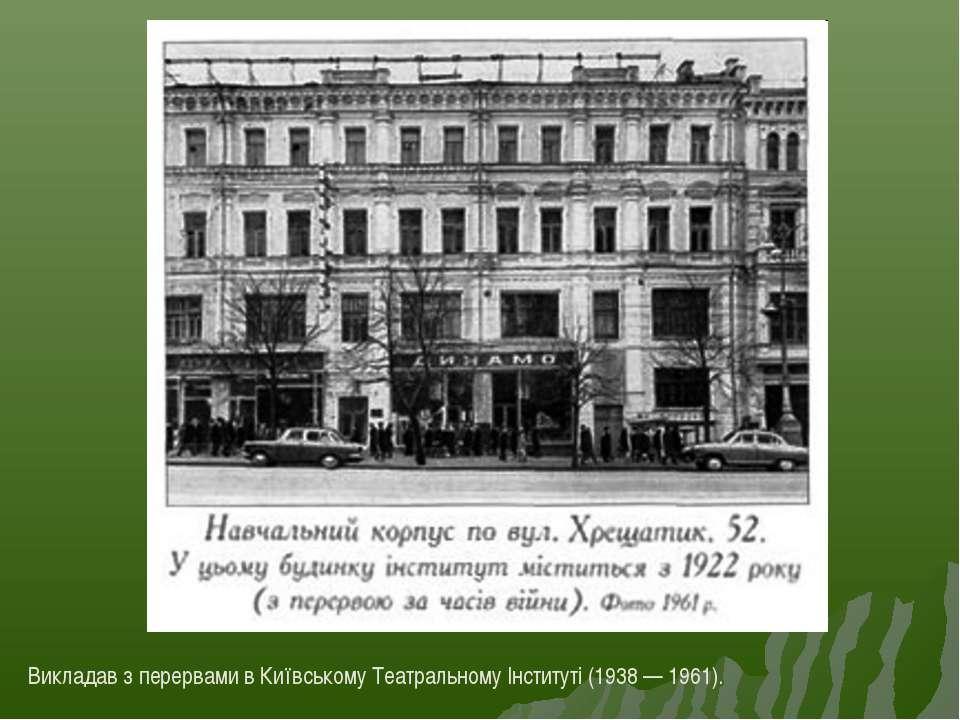 Викладав з перервами в Київському Театральному Інституті (1938 — 1961).