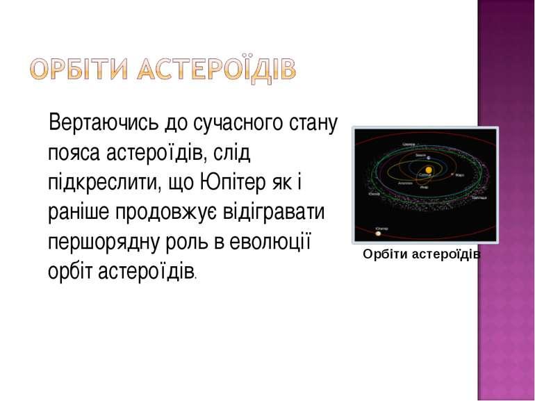 Вертаючись до сучасного стану пояса астероїдів, слід підкреслити, що Юпітер я...