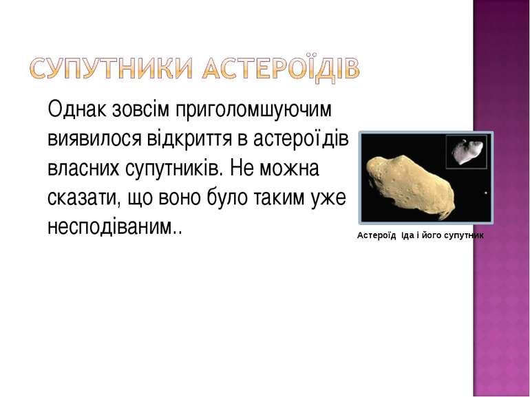 Однак зовсім приголомшуючим виявилося відкриття в астероїдів власних супутник...