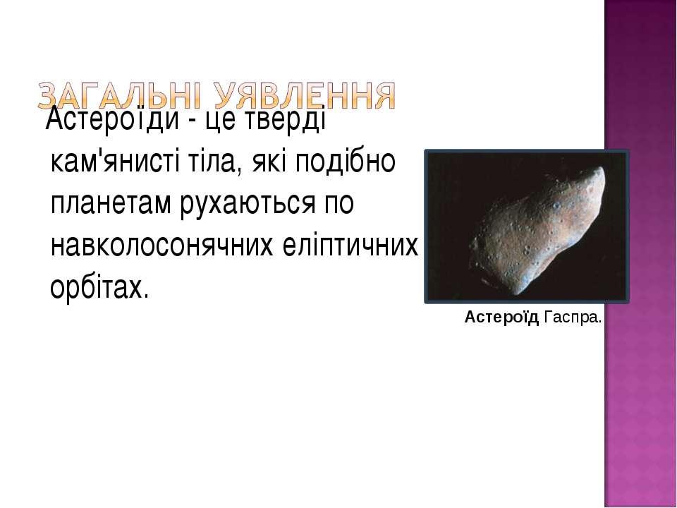 Астероїди - це тверді кам'янисті тіла, які подібно планетам рухаються по навк...