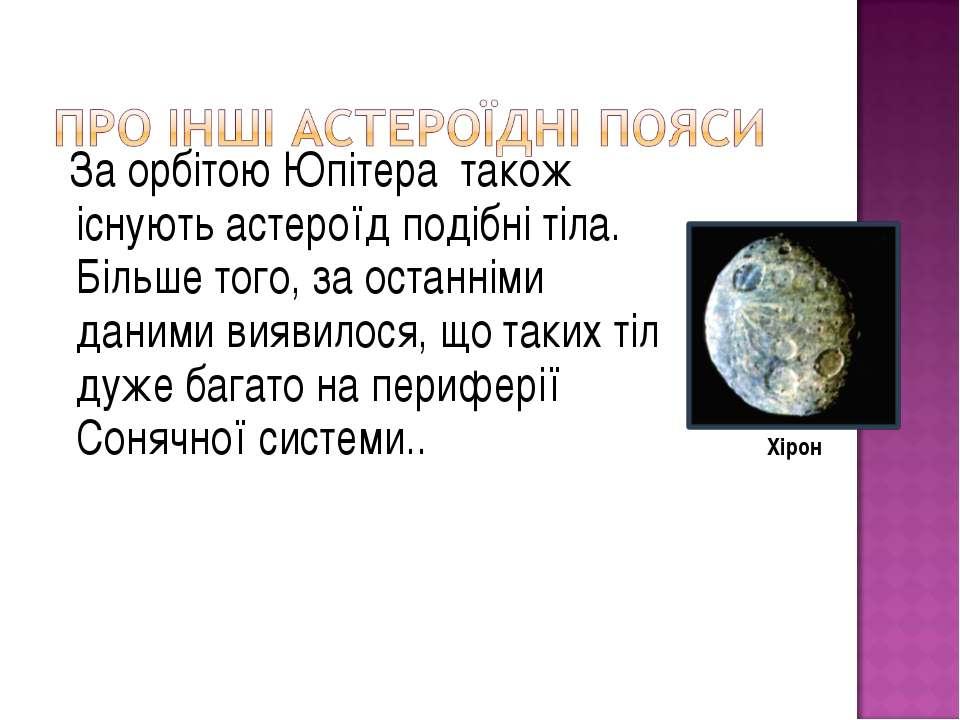 За орбітою Юпітера також існують астероїд подібні тіла. Більше того, за остан...