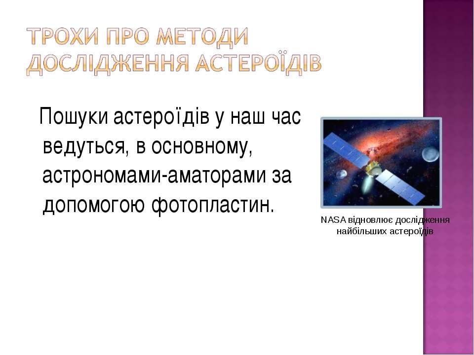 Пошуки астероїдів у наш час ведуться, в основному, астрономами-аматорами за д...