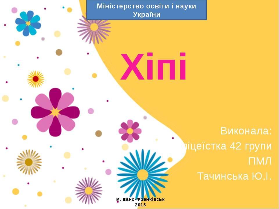 Хіпі Виконала: ліцеїстка 42 групи ПМЛ Тачинська Ю.І. Міністерство освіти і на...