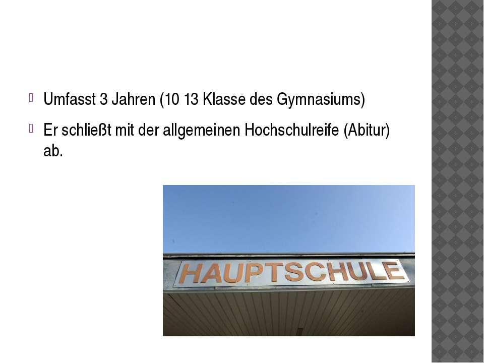 Umfasst 3 Jahren (10 13 Klasse des Gymnasiums) Er schließt mit der allgemeine...