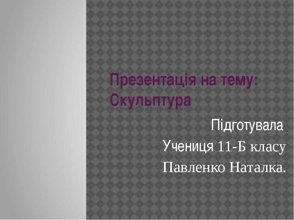 Презентація на тему: Скульптура Підготувала Учениця 11-Б класу Павленко Наталка.