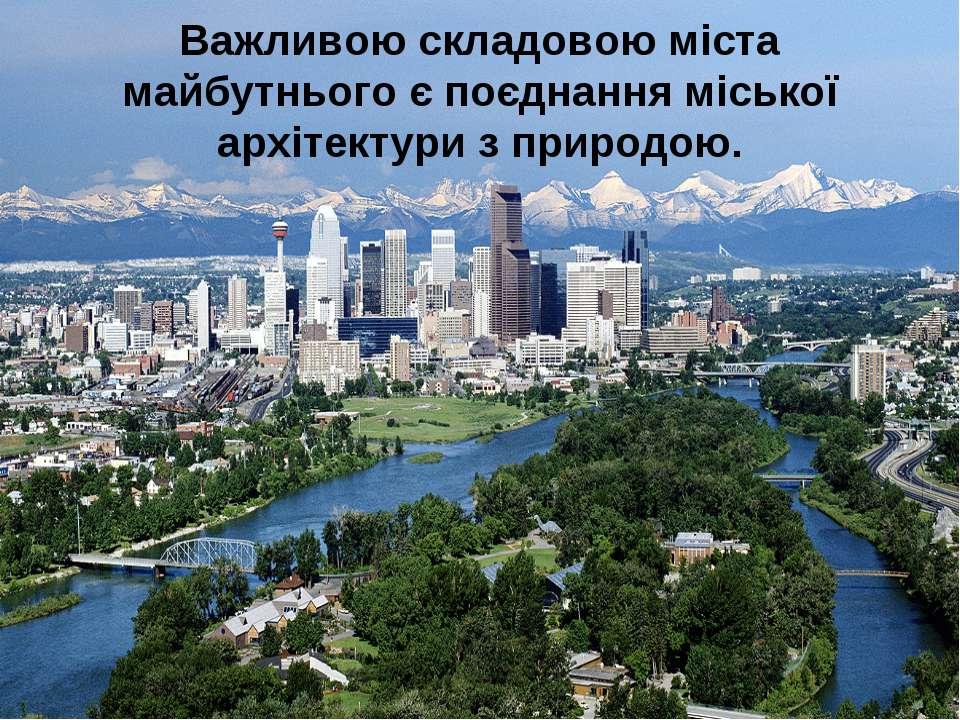 Важливою складовою міста майбутнього є поєднання міської архітектури з природою.