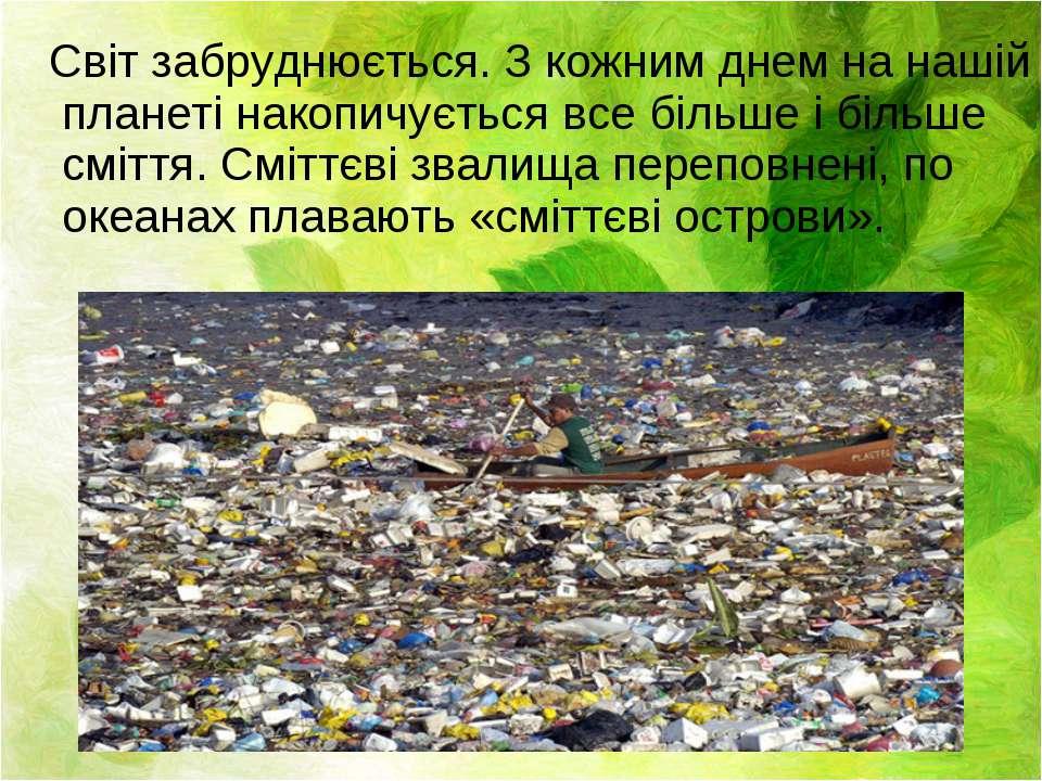 Світ забруднюється. З кожним днем на нашій планеті накопичується все більше і...