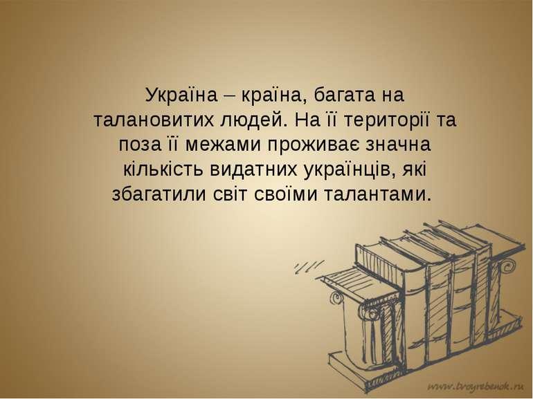 Україна – країна, багата на талановитих людей. На її території та поза її меж...