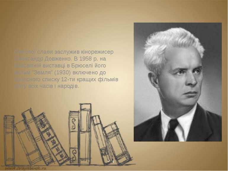 Світової слави заслужив кінорежисер Олександр Довженко. В 1958 р. на Всесвітн...