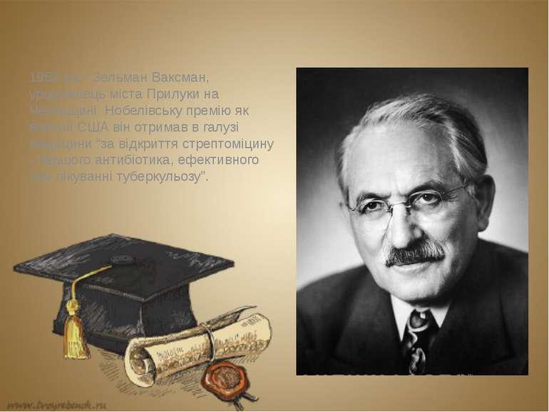 1952 рік - Зельман Ваксман, уродженець міста Прилуки на Черкащині. Нобелівськ...
