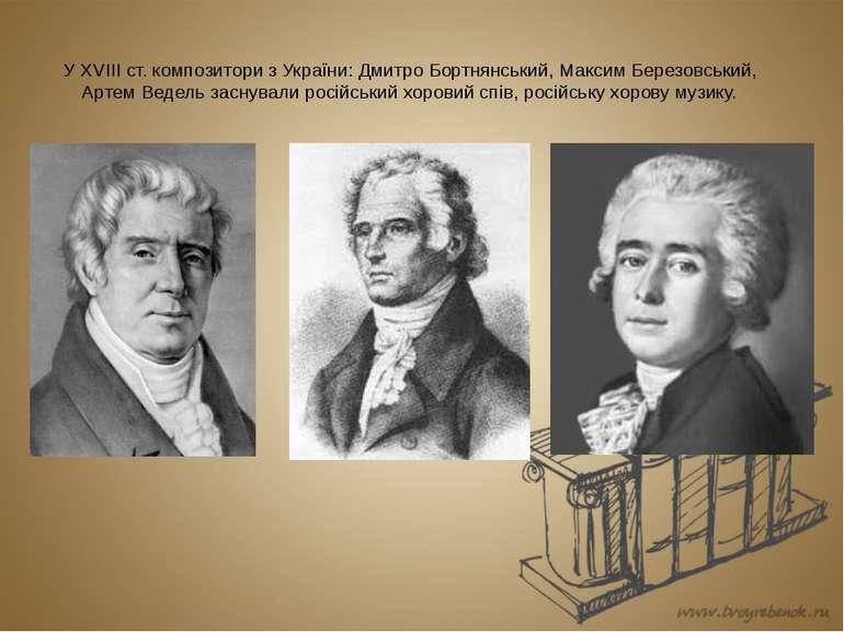 У XVIII ст. композитори з України: Дмитро Бортнянський, Максим Березовський, ...