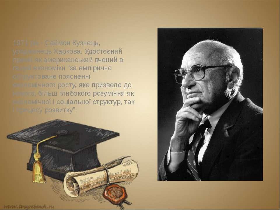 1971 рік - Саймон Кузнець, уродженець Харкова. Удостоєний премії як американс...