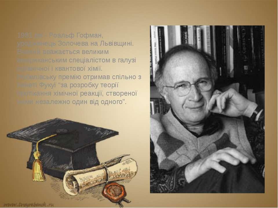 1981 рік - Роальф Гофман, уродженець Золочева на Львівщині. Вчений вважається...