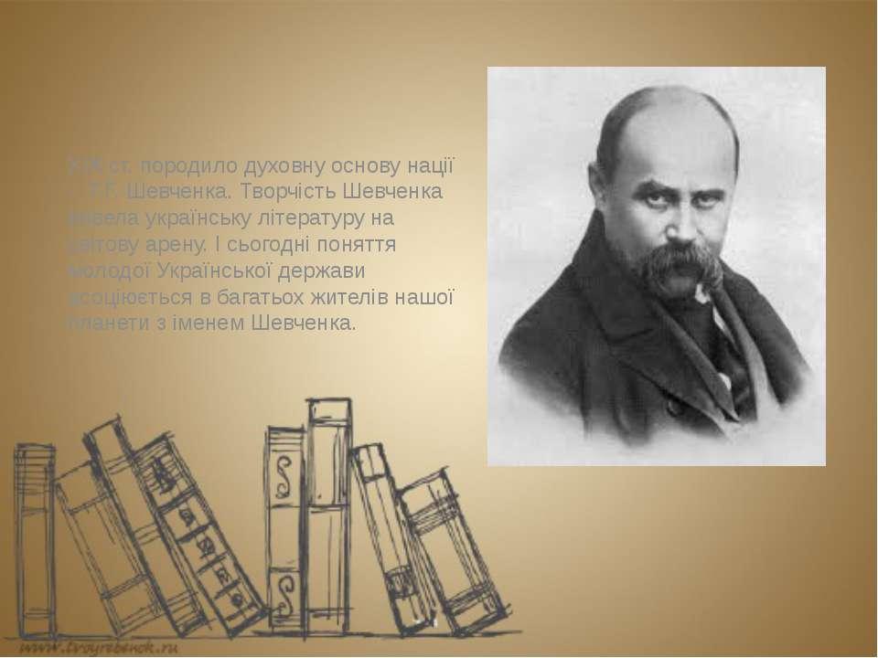 ХІХ ст. породило духовну основу нації - Т.Г. Шевченка. Творчість Шевченка вив...