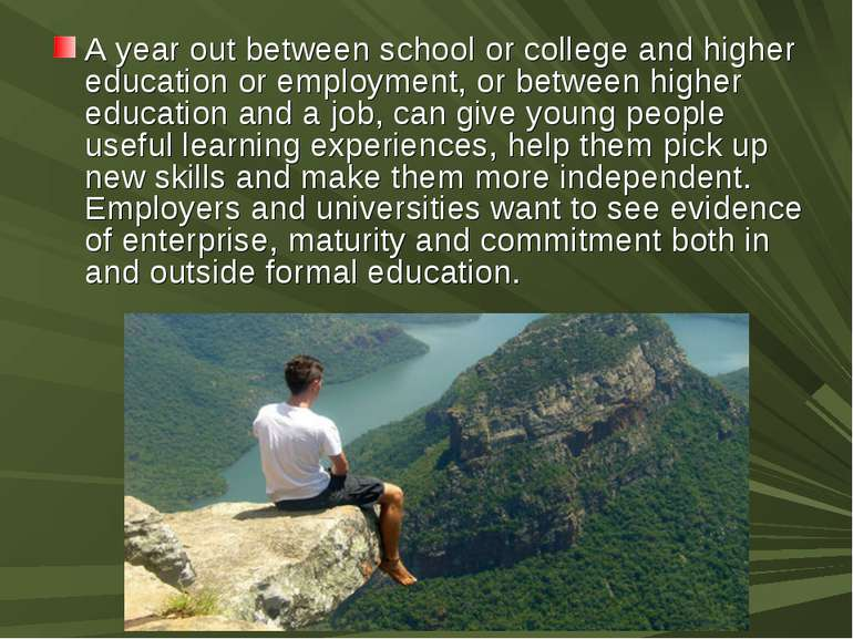 A year out between school or college and higher education or employment, or b...