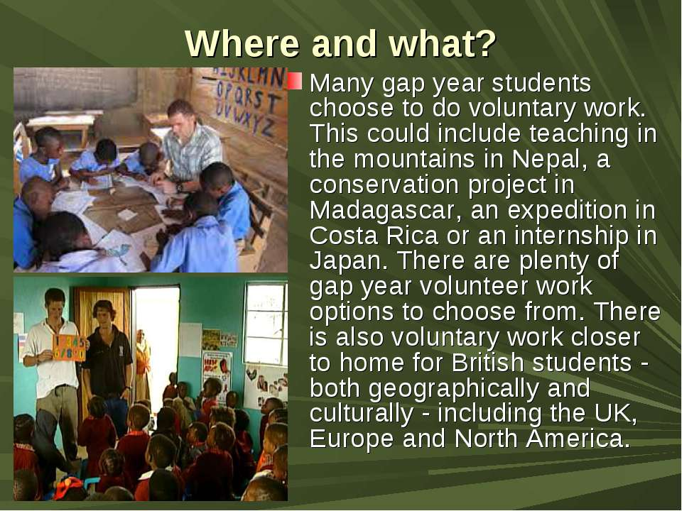 Where and what? Many gap year students choose to do voluntary work. This coul...