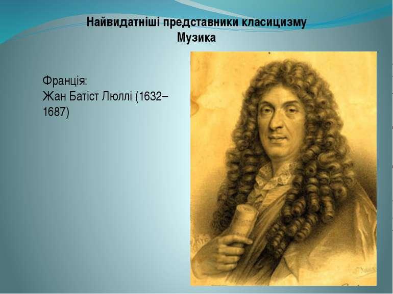 Найвидатніші представники класицизму Музика Франція: Жан Батіст Люллі (1632–1...