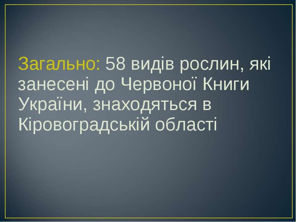 Загально: 58 видів рослин, які занесені до Червоної Книги України, знаходятьс...