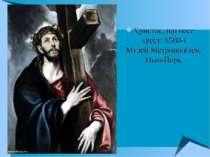 Христос, що несе хрест, 1580-і Музей Метрополітен, Нью-Йорк