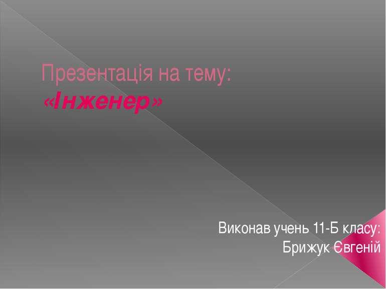 Презентація на тему: «Інженер» Виконав учень 11-Б класу: Брижук Євгеній