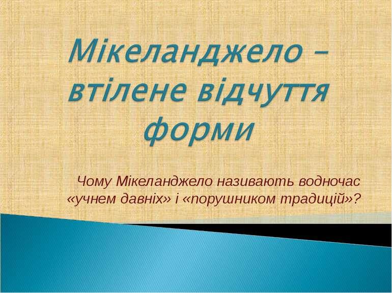 Чому Мікеланджело називають водночас «учнем давніх» і «порушником традицій»?