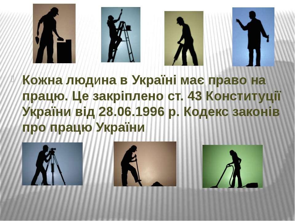 Кожна людина в Україні має право на працю. Це закріплено ст. 43 Конституції У...