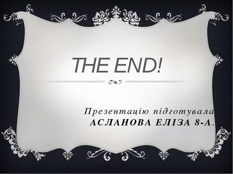 Презентацію підготувала АСЛАНОВА ЕЛІЗА 8-А. THE END!