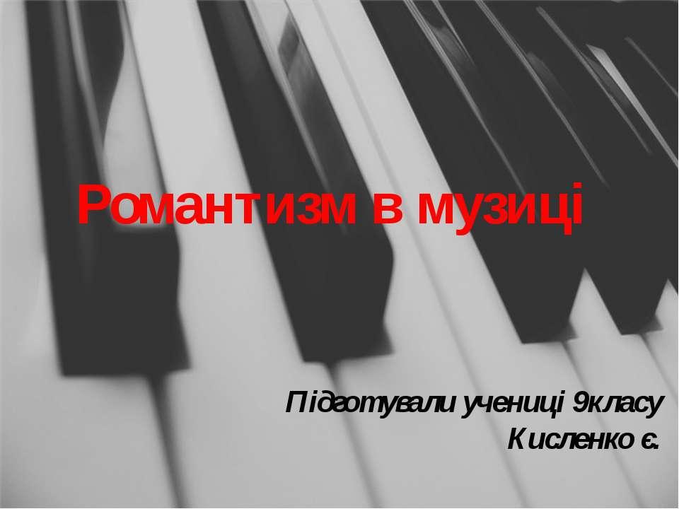Романтизм в музиці Підготували учениці 9класу Кисленко є.