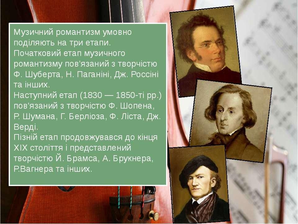 Музичний романтизм умовно поділяють на три етапи. Початковий етап музичного р...