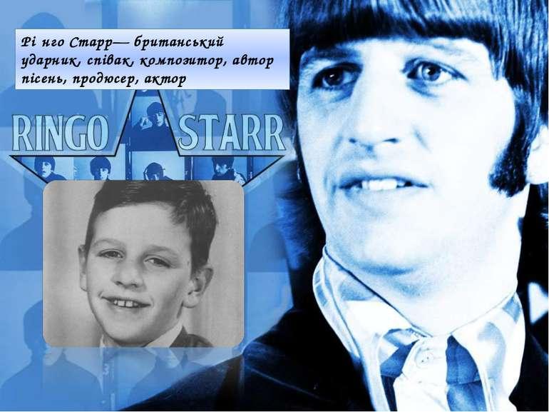 Рі нго Старр— британський ударник, співак, композитор, автор пісень, продюсер...