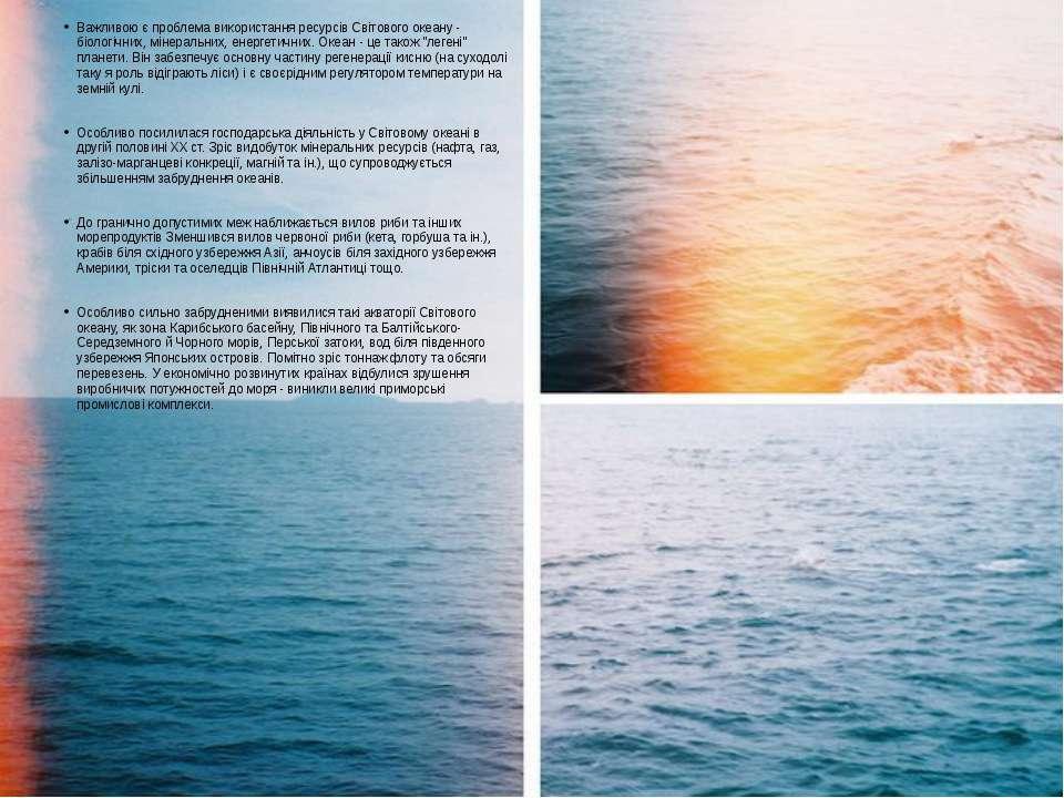 Важливою є проблема використання ресурсів Світового океану - біологічних, мін...