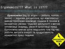 Ergonomics??? What is it??? Ергономіка (від гр. ergon — робота, nomos — закон...