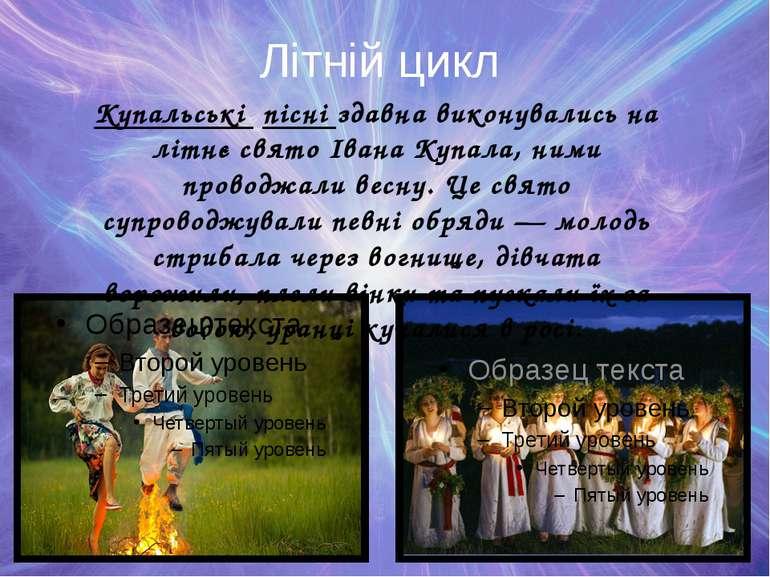 Літній цикл Купальські пісні здавна виконувались на літнє свято Івана Купала,...