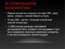 ИСТОРИЯ РАЗВИТИЯ КОСМОНАВТИКИ Первый спутник был запущен 4 октября 1957, чере...