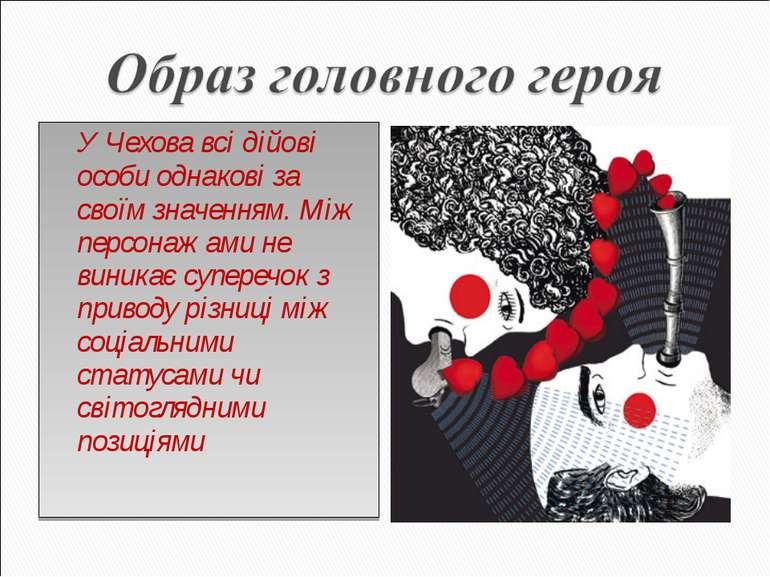 У Чехова всі дійові особи однакові за своїм значенням. Між персонажами не вин...