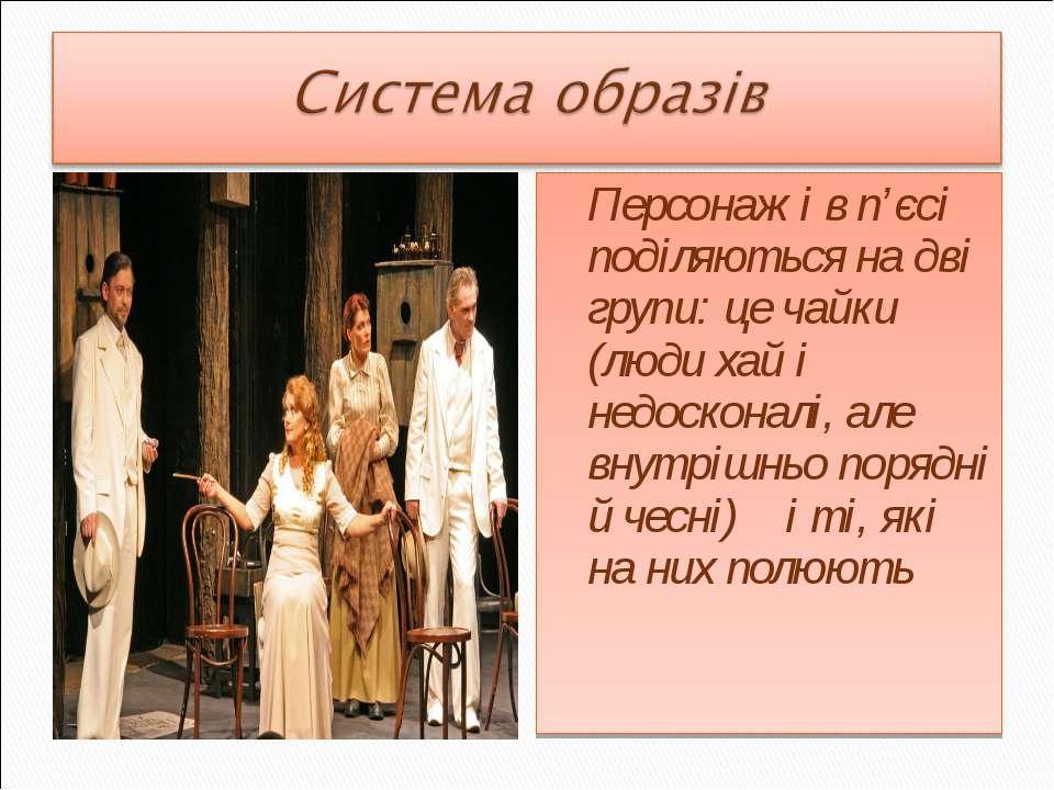 Персонажі в п'єсі поділяються на дві групи: це чайки (люди хай і недосконалі,...