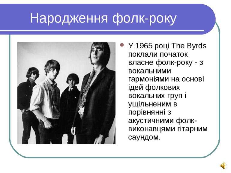 Народження фолк-року У 1965 році The Byrds поклали початок власне фолк-року -...
